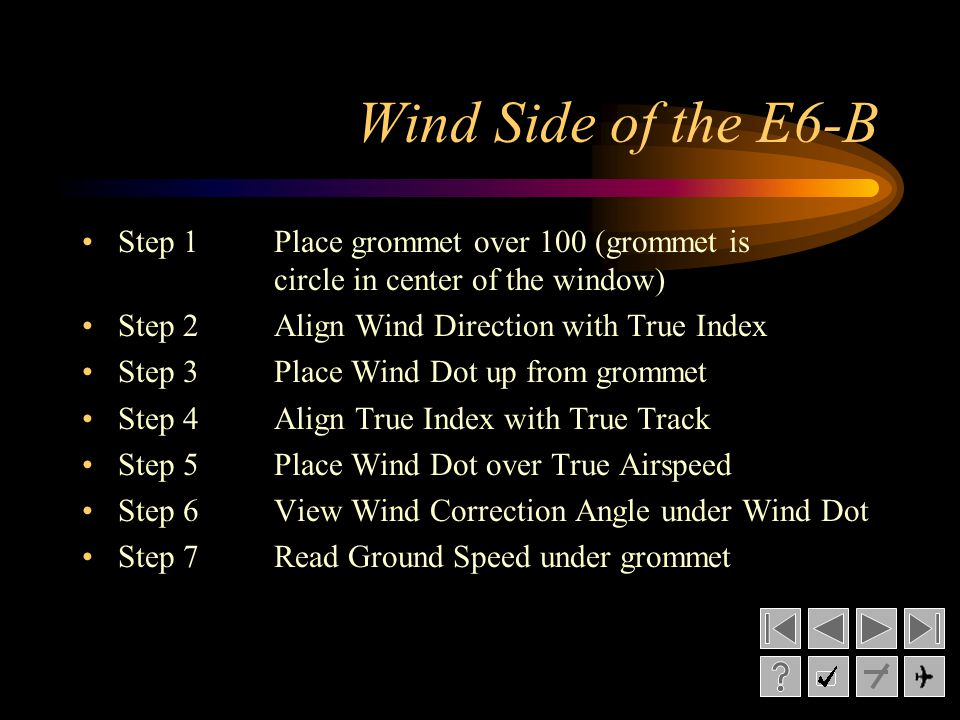 Wind Side of the E6-B Step 1Place grommet over 100 (grommet is circle in center of the window) Step 2Align Wind Direction with True Index Step 3Place Wind Dot up from grommet Step 4Align True Index with True Track Step 5Place Wind Dot over True Airspeed Step 6View Wind Correction Angle under Wind Dot Step 7Read Ground Speed under grommet