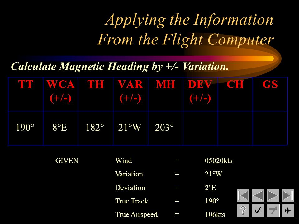 Applying the Information From the Flight Computer 8°E182°21°W203° Calculate Magnetic Heading by +/- Variation. 190° GIVENWind= 05020kts Variation= 21°