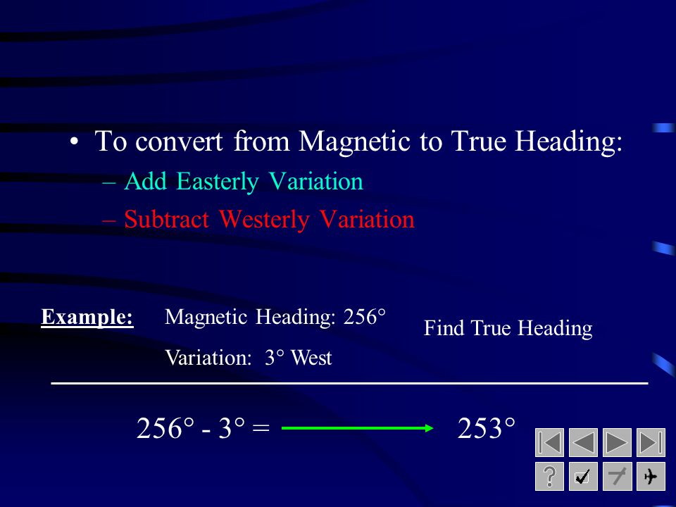 Converting between True and Magnetic Heading To convert from True to Magnetic Heading: –Add Westerly Variation –Subtract Easterly Variation 320° + 6°