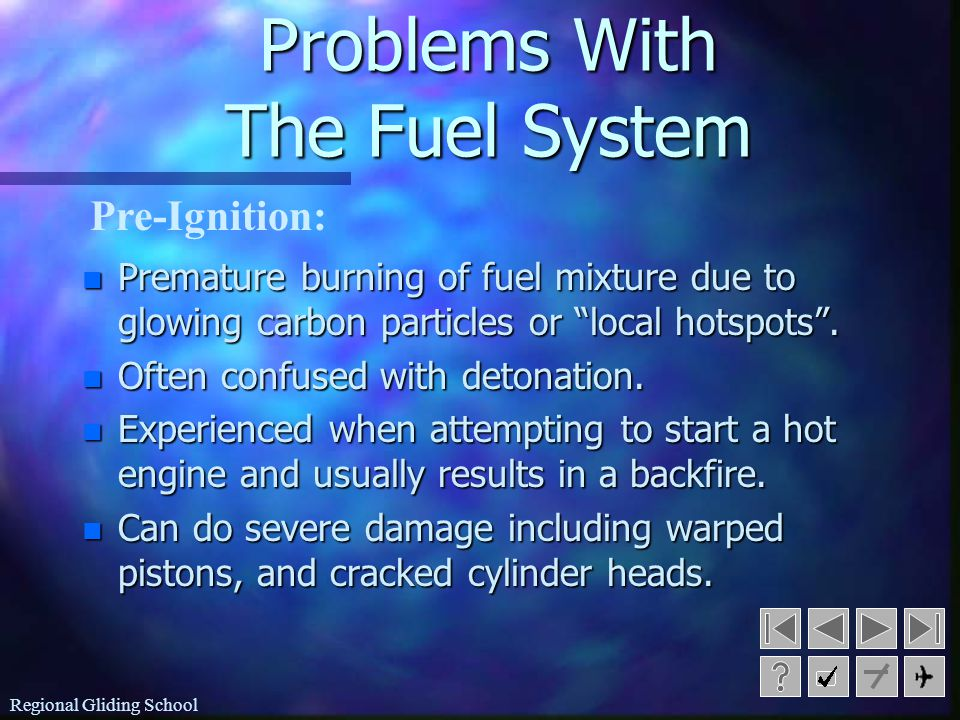 Regional Gliding School Problems With The Fuel System n Causes: –incorrect fuel, –overheating (lack of airflow), and –the setting a mixture that is too lean.