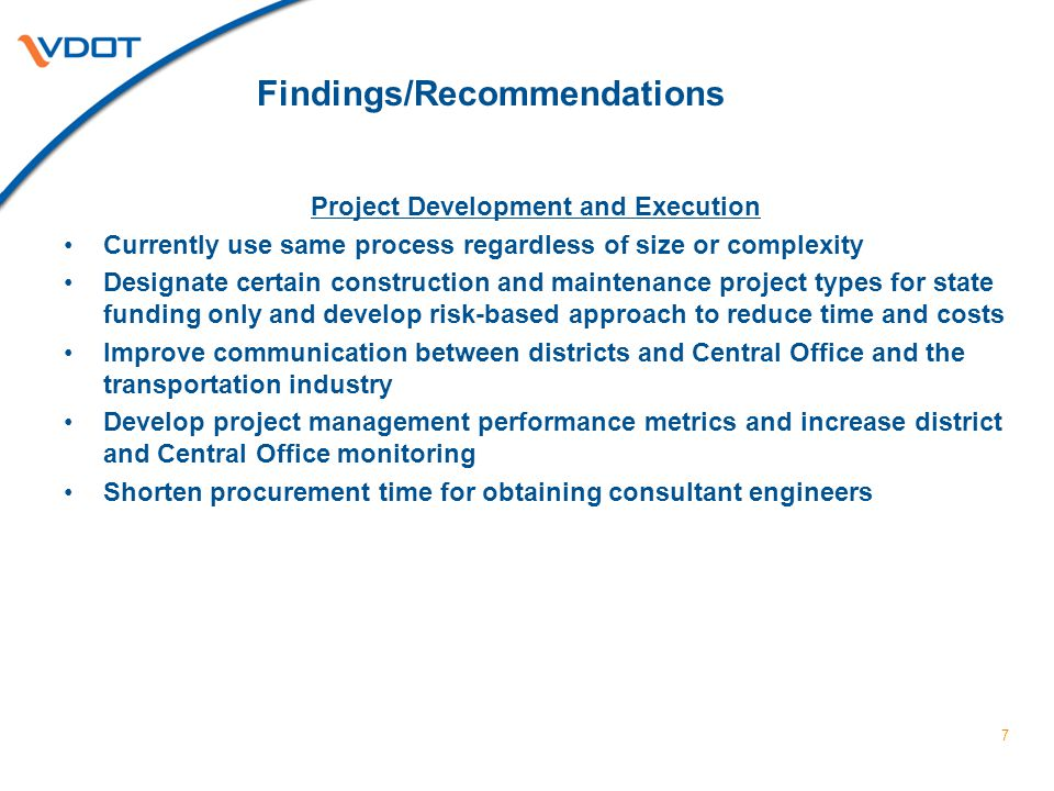Findings/Recommendations Project Development and Execution Currently use same process regardless of size or complexity Designate certain construction and maintenance project types for state funding only and develop risk-based approach to reduce time and costs Improve communication between districts and Central Office and the transportation industry Develop project management performance metrics and increase district and Central Office monitoring Shorten procurement time for obtaining consultant engineers 7
