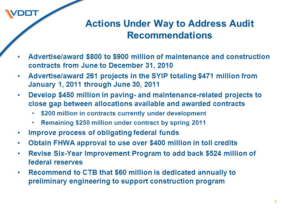 Actions Under Way to Address Audit Recommendations Advertise/award $800 to $900 million of maintenance and construction contracts from June to December 31, 2010 Advertise/award 261 projects in the SYIP totaling $471 million from January 1, 2011 through June 30, 2011 Develop $450 million in paving- and maintenance-related projects to close gap between allocations available and awarded contracts $200 million in contracts currently under development Remaining $250 million under contract by spring 2011 Improve process of obligating federal funds Obtain FHWA approval to use over $400 million in toll credits Revise Six-Year Improvement Program to add back $524 million of federal reserves Recommend to CTB that $60 million is dedicated annually to preliminary engineering to support construction program 9