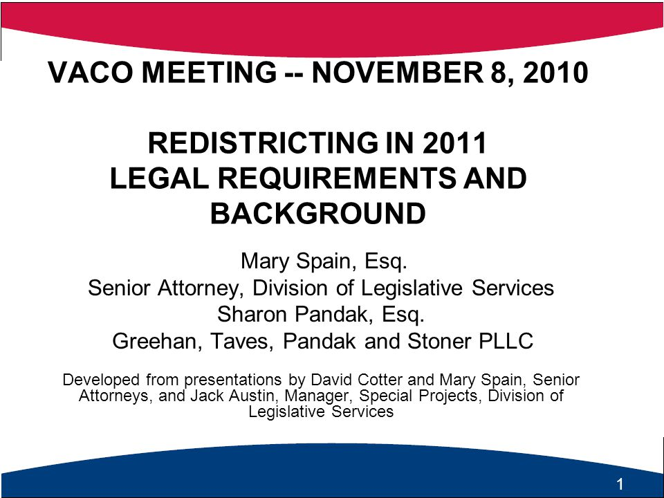 1 VACO MEETING -- NOVEMBER 8, 2010 REDISTRICTING IN 2011 LEGAL REQUIREMENTS AND BACKGROUND Mary Spain, Esq.