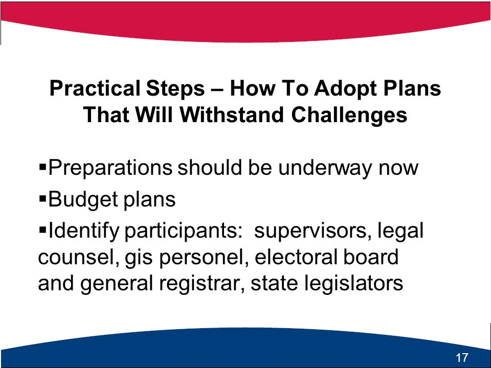 18 Practical Steps – How To Adopt Plans That Will Withstand Challenges  Preparations should be underway now  Budget plans  Identify participants: supervisors, legal counsel, gis personel, electoral board and general registrar, state legislators 17