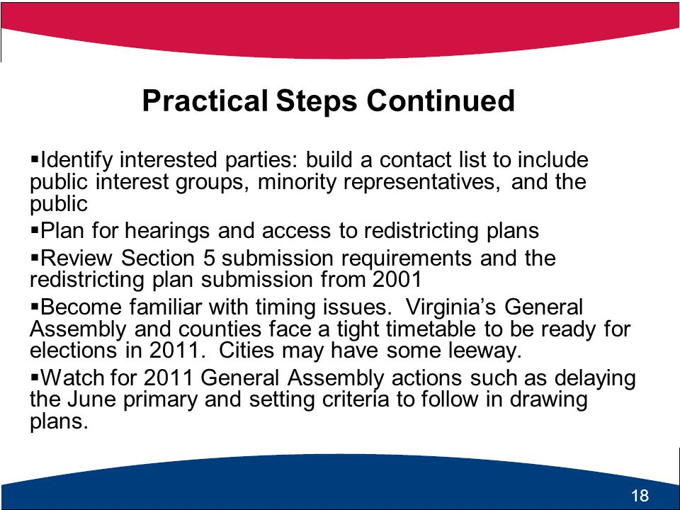 19 Practical Steps Continued  Identify interested parties: build a contact list to include public interest groups, minority representatives, and the public  Plan for hearings and access to redistricting plans  Review Section 5 submission requirements and the redistricting plan submission from 2001  Become familiar with timing issues.