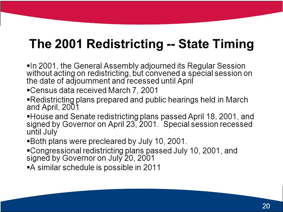 21 The 2001 Redistricting -- State Timing  In 2001, the General Assembly adjourned its Regular Session without acting on redistricting, but convened a special session on the date of adjournment and recessed until April  Census data received March 7, 2001  Redistricting plans prepared and public hearings held in March and April, 2001  House and Senate redistricting plans passed April 18, 2001, and signed by Governor on April 23, 2001.