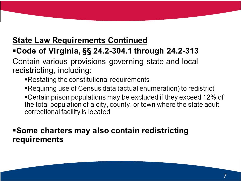 7 State Law Requirements Continued  Code of Virginia, §§ 24.2-304.1 through 24.2-313 Contain various provisions governing state and local redistricting, including:  Restating the constitutional requirements  Requiring use of Census data (actual enumeration) to redistrict  Certain prison populations may be excluded if they exceed 12% of the total population of a city, county, or town where the state adult correctional facility is located  Some charters may also contain redistricting requirements 7