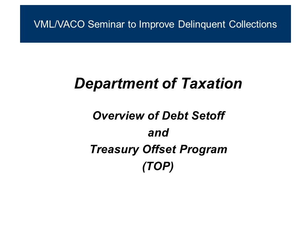 Department of Taxation Overview of Debt Setoff and Treasury Offset Program (TOP) VML/VACO Seminar to Improve Delinquent Collections