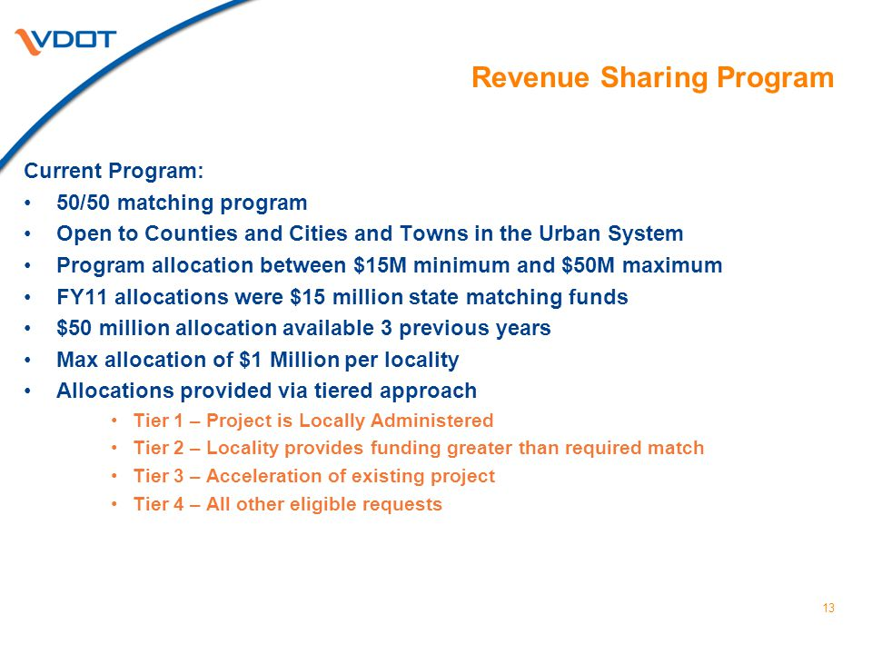 13 Revenue Sharing Program Current Program: 50/50 matching program Open to Counties and Cities and Towns in the Urban System Program allocation between $15M minimum and $50M maximum FY11 allocations were $15 million state matching funds $50 million allocation available 3 previous years Max allocation of $1 Million per locality Allocations provided via tiered approach Tier 1 – Project is Locally Administered Tier 2 – Locality provides funding greater than required match Tier 3 – Acceleration of existing project Tier 4 – All other eligible requests
