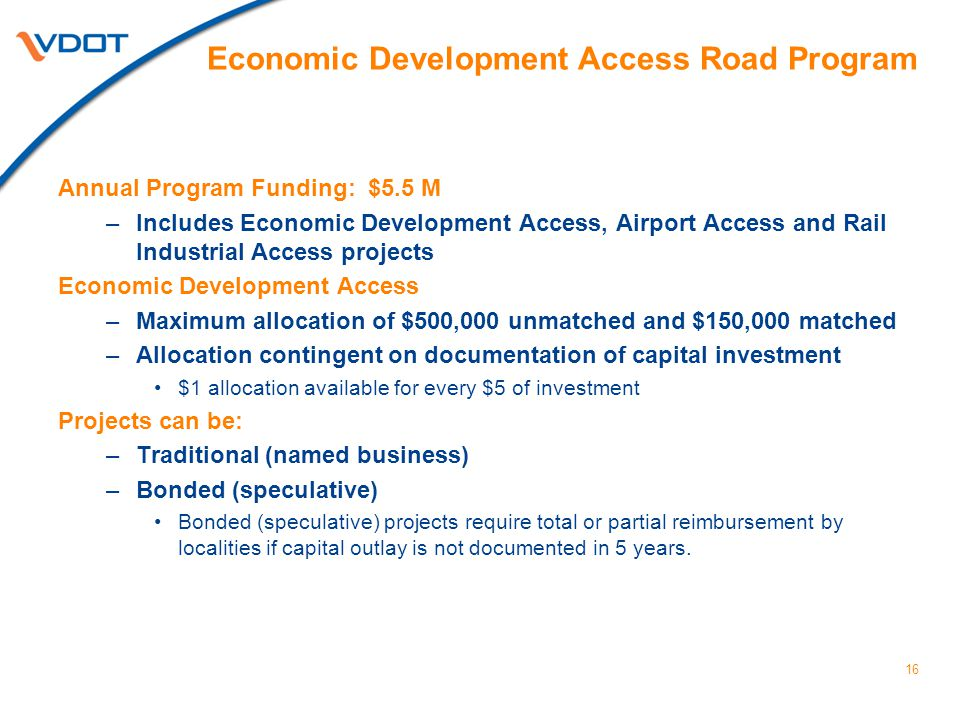 16 Annual Program Funding: $5.5 M –Includes Economic Development Access, Airport Access and Rail Industrial Access projects Economic Development Access –Maximum allocation of $500,000 unmatched and $150,000 matched –Allocation contingent on documentation of capital investment $1 allocation available for every $5 of investment Projects can be: –Traditional (named business) –Bonded (speculative) Bonded (speculative) projects require total or partial reimbursement by localities if capital outlay is not documented in 5 years.