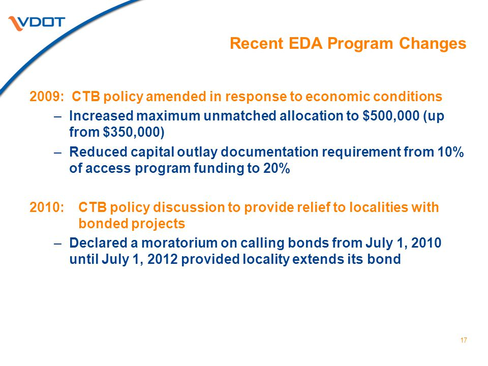 17 Recent EDA Program Changes 2009: CTB policy amended in response to economic conditions –Increased maximum unmatched allocation to $500,000 (up from $350,000) –Reduced capital outlay documentation requirement from 10% of access program funding to 20% 2010: CTB policy discussion to provide relief to localities with bonded projects –Declared a moratorium on calling bonds from July 1, 2010 until July 1, 2012 provided locality extends its bond