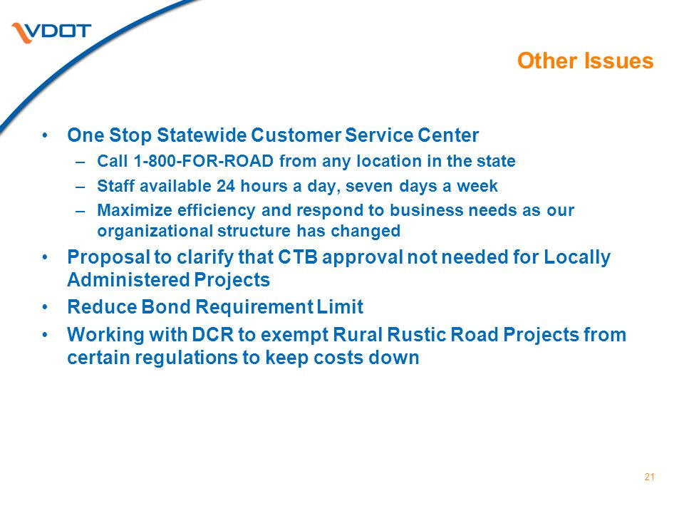 21 Other Issues One Stop Statewide Customer Service Center –Call 1-800-FOR-ROAD from any location in the state –Staff available 24 hours a day, seven days a week –Maximize efficiency and respond to business needs as our organizational structure has changed Proposal to clarify that CTB approval not needed for Locally Administered Projects Reduce Bond Requirement Limit Working with DCR to exempt Rural Rustic Road Projects from certain regulations to keep costs down
