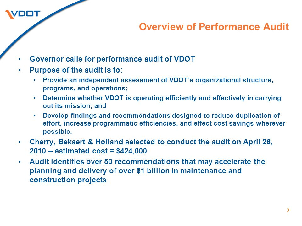 3 Overview of Performance Audit Governor calls for performance audit of VDOT Purpose of the audit is to: Provide an independent assessment of VDOT's organizational structure, programs, and operations; Determine whether VDOT is operating efficiently and effectively in carrying out its mission; and Develop findings and recommendations designed to reduce duplication of effort, increase programmatic efficiencies, and effect cost savings wherever possible.