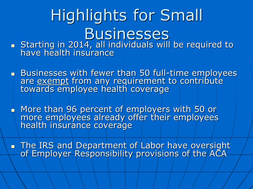 Highlights for Small Businesses Starting in 2014, all individuals will be required to have health insurance Starting in 2014, all individuals will be required to have health insurance Businesses with fewer than 50 full-time employees are exempt from any requirement to contribute towards employee health coverage Businesses with fewer than 50 full-time employees are exempt from any requirement to contribute towards employee health coverage More than 96 percent of employers with 50 or more employees already offer their employees health insurance coverage More than 96 percent of employers with 50 or more employees already offer their employees health insurance coverage The IRS and Department of Labor have oversight of Employer Responsibility provisions of the ACA The IRS and Department of Labor have oversight of Employer Responsibility provisions of the ACA