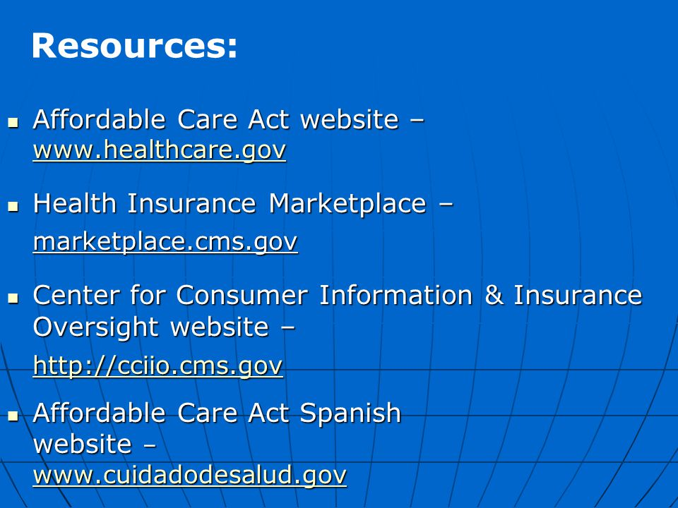 Resources: Affordable Care Act website – www.healthcare.gov Affordable Care Act website – www.healthcare.gov www.healthcare.gov Health Insurance Marketplace – Health Insurance Marketplace –marketplace.cms.gov Center for Consumer Information & Insurance Oversight website – Center for Consumer Information & Insurance Oversight website – http://cciio.cms.gov Affordable Care Act Spanish Affordable Care Act Spanish website – www.cuidadodesalud.gov