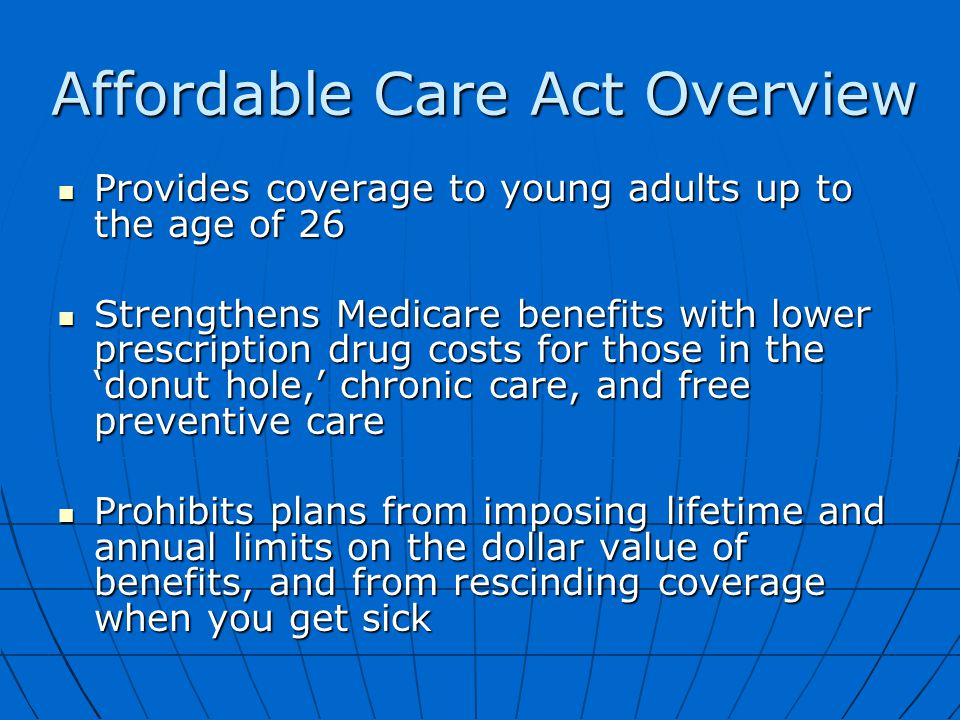 Affordable Care Act Overview Provides coverage to young adults up to the age of 26 Provides coverage to young adults up to the age of 26 Strengthens Medicare benefits with lower prescription drug costs for those in the 'donut hole,' chronic care, and free preventive care Strengthens Medicare benefits with lower prescription drug costs for those in the 'donut hole,' chronic care, and free preventive care Prohibits plans from imposing lifetime and annual limits on the dollar value of benefits, and from rescinding coverage when you get sick Prohibits plans from imposing lifetime and annual limits on the dollar value of benefits, and from rescinding coverage when you get sick