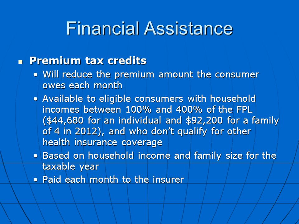 Financial Assistance Premium tax credits Premium tax credits Will reduce the premium amount the consumer owes each monthWill reduce the premium amount the consumer owes each month Available to eligible consumers with household incomes between 100% and 400% of the FPL ($44,680 for an individual and $92,200 for a family of 4 in 2012), and who don't qualify for other health insurance coverageAvailable to eligible consumers with household incomes between 100% and 400% of the FPL ($44,680 for an individual and $92,200 for a family of 4 in 2012), and who don't qualify for other health insurance coverage Based on household income and family size for the taxable yearBased on household income and family size for the taxable year Paid each month to the insurerPaid each month to the insurer