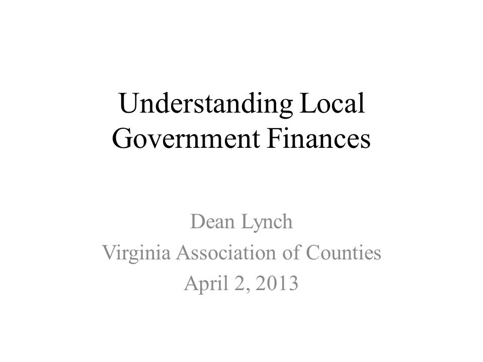 Understanding Local Government Finances Dean Lynch Virginia Association of Counties April 2, 2013