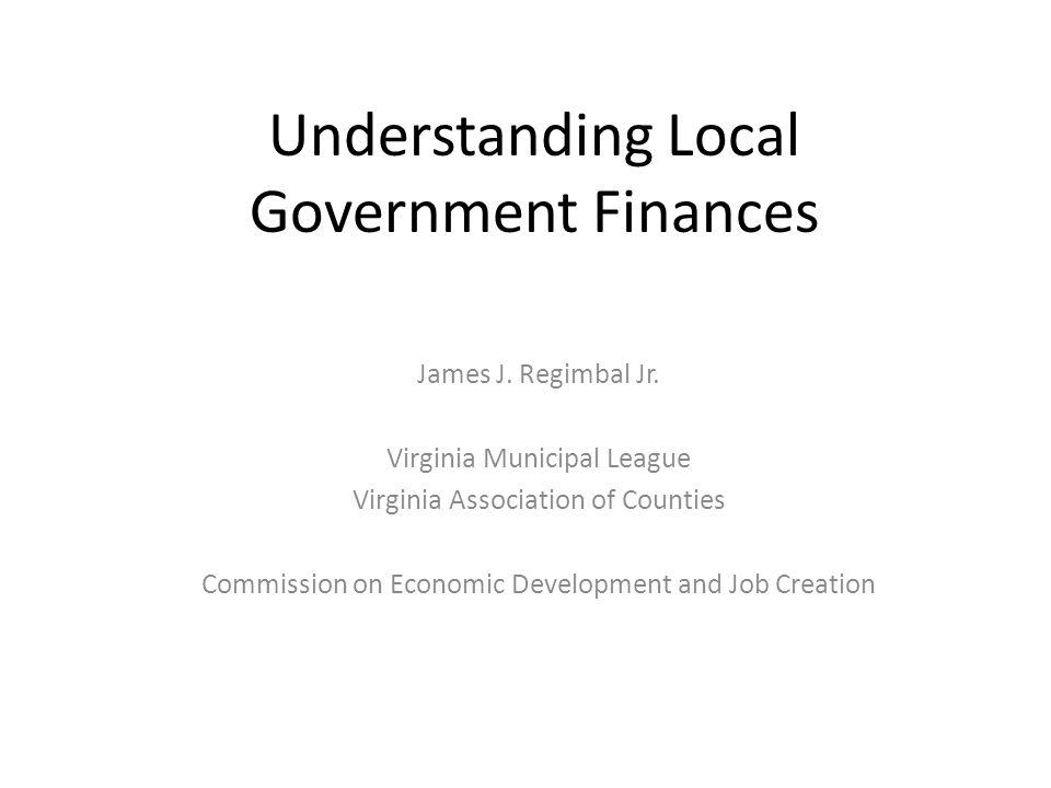 Understanding Local Government Finances James J. Regimbal Jr. Virginia Municipal League Virginia Association of Counties Commission on Economic Develo
