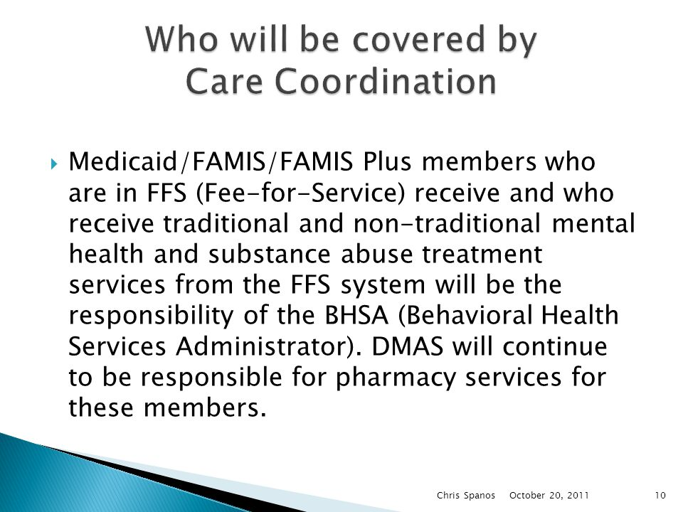  Medicaid/FAMIS/FAMIS Plus members who are in FFS (Fee-for-Service) receive and who receive traditional and non-traditional mental health and substance abuse treatment services from the FFS system will be the responsibility of the BHSA (Behavioral Health Services Administrator).