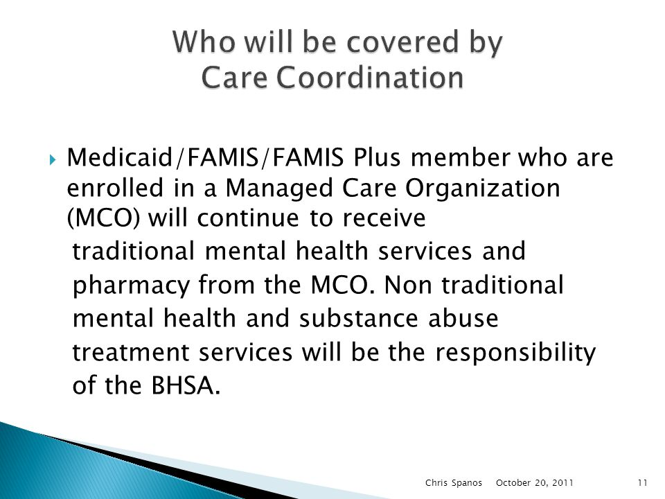  Medicaid/FAMIS/FAMIS Plus member who are enrolled in a Managed Care Organization (MCO) will continue to receive traditional mental health services and pharmacy from the MCO.