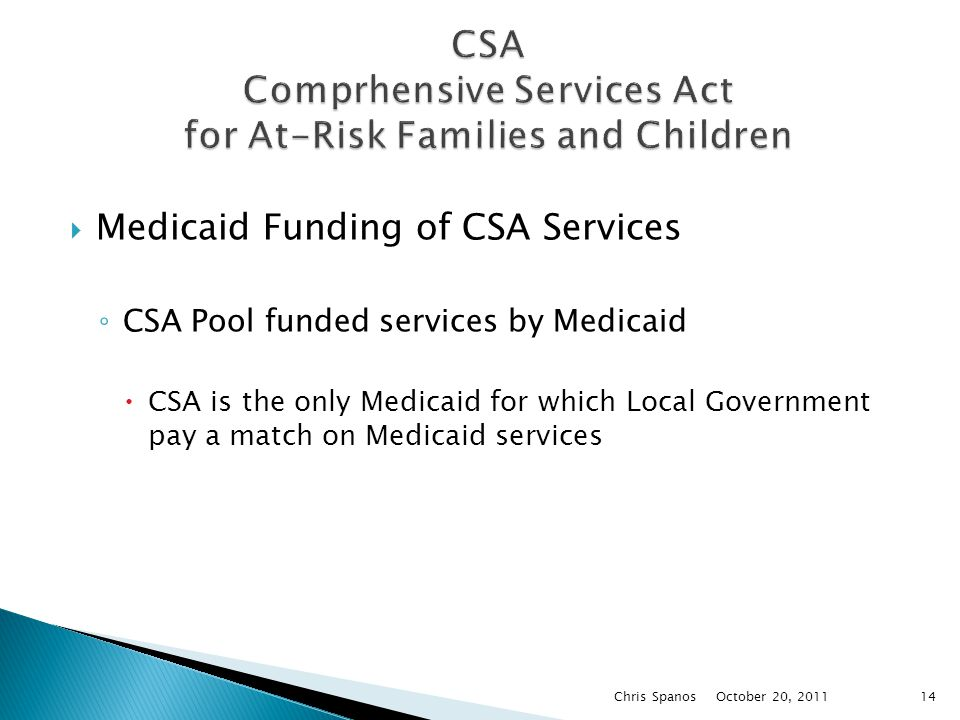  Medicaid Funding of CSA Services ◦ CSA Pool funded services by Medicaid  CSA is the only Medicaid for which Local Government pay a match on Medicaid services October 20, 2011 Chris Spanos14
