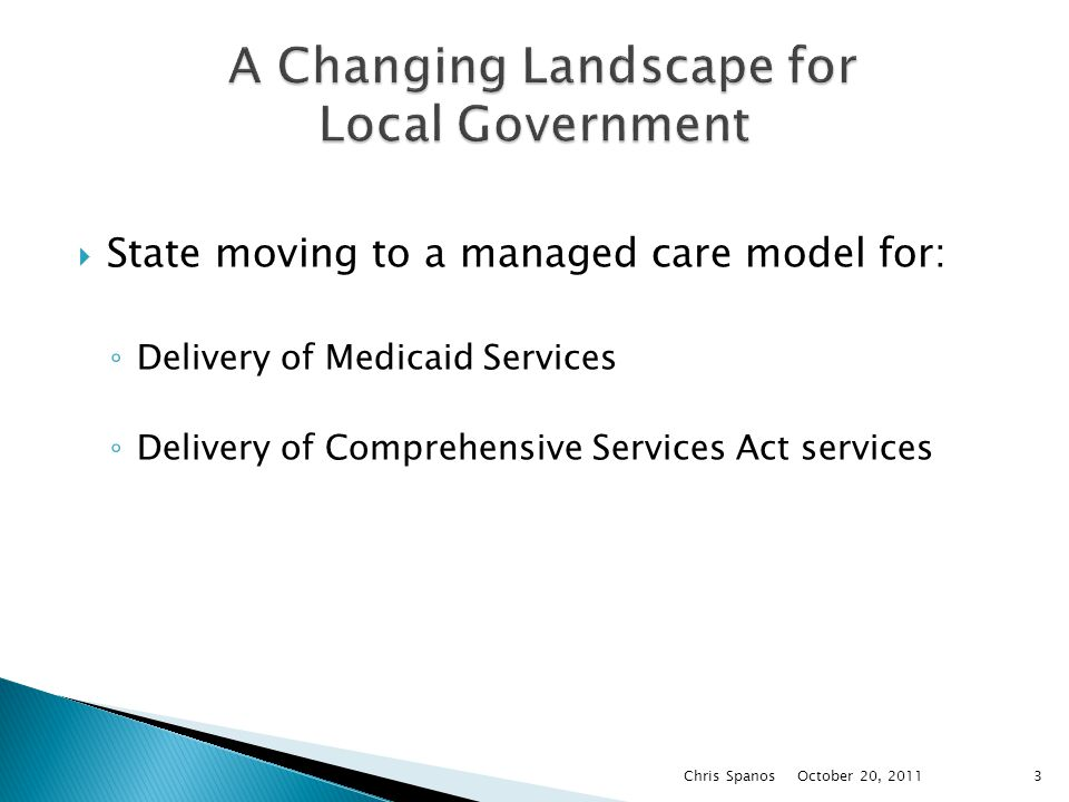  State moving to a managed care model for: ◦ Delivery of Medicaid Services ◦ Delivery of Comprehensive Services Act services October 20, 2011 Chris Spanos3