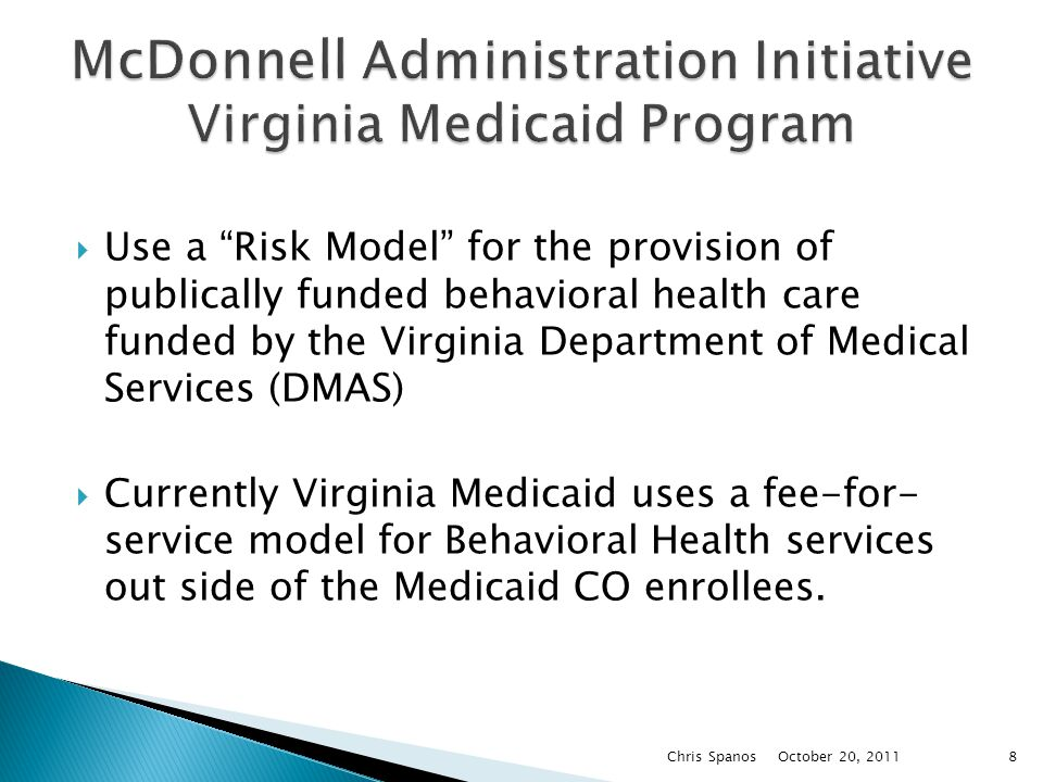  Use a Risk Model for the provision of publically funded behavioral health care funded by the Virginia Department of Medical Services (DMAS)  Currently Virginia Medicaid uses a fee-for- service model for Behavioral Health services out side of the Medicaid CO enrollees.