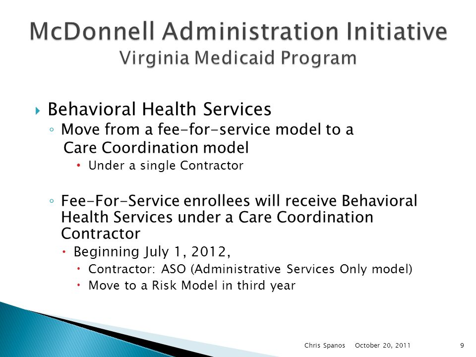  Behavioral Health Services ◦ Move from a fee-for-service model to a Care Coordination model Under a single Contractor ◦ Fee-For-Service enrollees will receive Behavioral Health Services under a Care Coordination Contractor  Beginning July 1, 2012,  Contractor: ASO (Administrative Services Only model)  Move to a Risk Model in third year October 20, 2011 Chris Spanos9