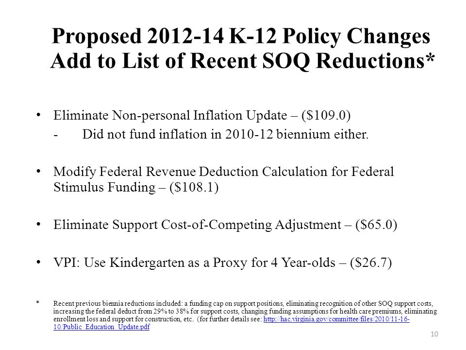 10 Proposed 2012-14 K-12 Policy Changes Add to List of Recent SOQ Reductions* Eliminate Non-personal Inflation Update – ($109.0) -Did not fund inflation in 2010-12 biennium either.