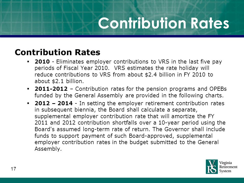 17 Contribution Rates  2010 - Eliminates employer contributions to VRS in the last five pay periods of Fiscal Year 2010.