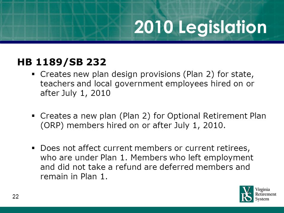 HB 1189/SB 232  Creates new plan design provisions (Plan 2) for state, teachers and local government employees hired on or after July 1, 2010  Creates a new plan (Plan 2) for Optional Retirement Plan (ORP) members hired on or after July 1, 2010.