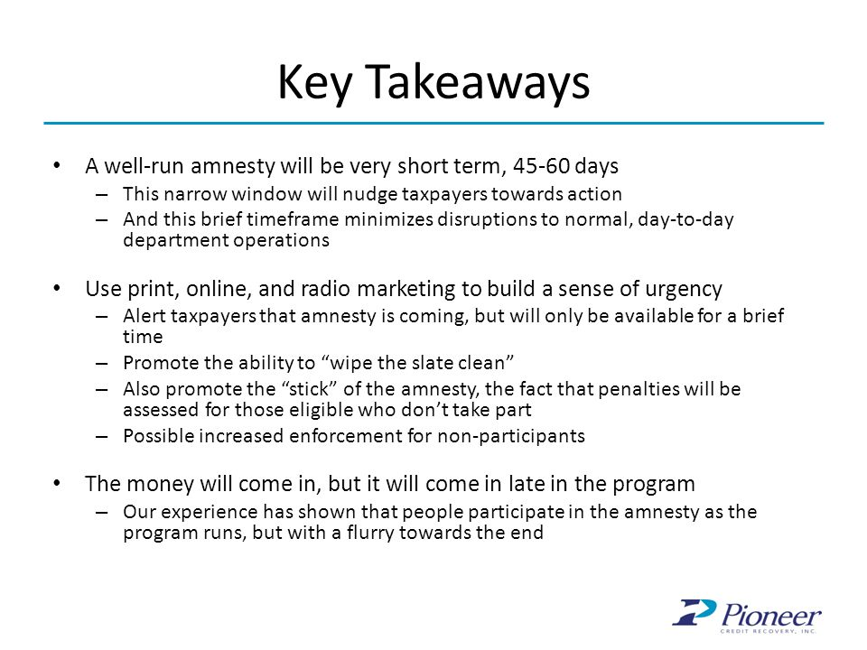 Key Takeaways A well-run amnesty will be very short term, 45-60 days – This narrow window will nudge taxpayers towards action – And this brief timefra
