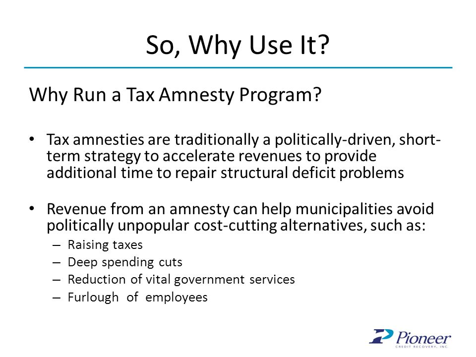 So, Why Use It? Why Run a Tax Amnesty Program? Tax amnesties are traditionally a politically-driven, short- term strategy to accelerate revenues to pr