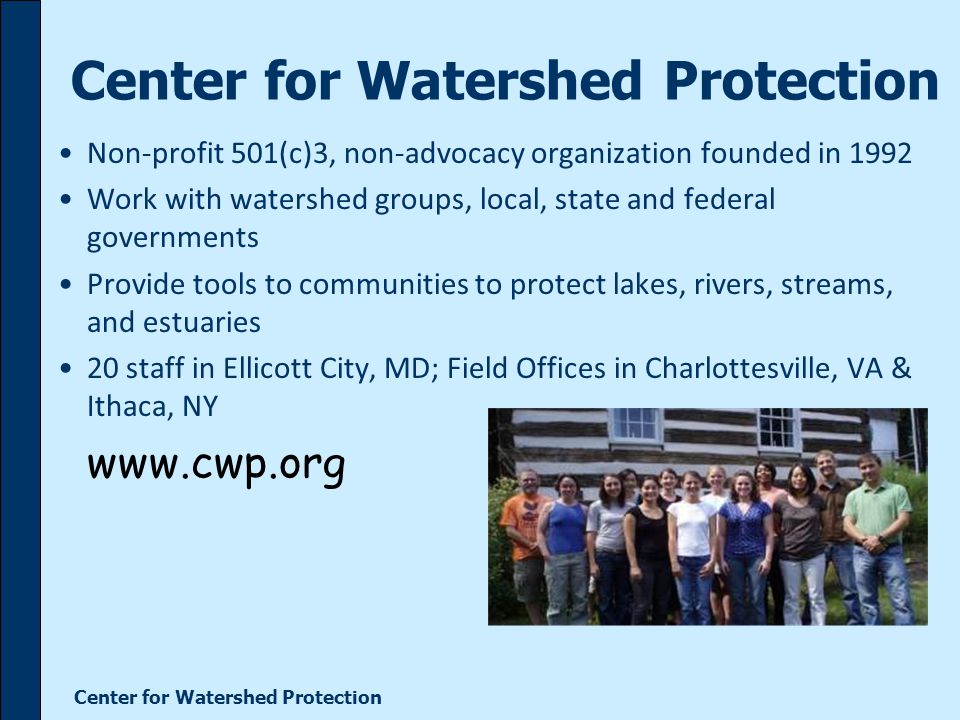 Center for Watershed Protection Non-profit 501(c)3, non-advocacy organization founded in 1992 Work with watershed groups, local, state and federal governments Provide tools to communities to protect lakes, rivers, streams, and estuaries 20 staff in Ellicott City, MD; Field Offices in Charlottesville, VA & Ithaca, NY www.cwp.org