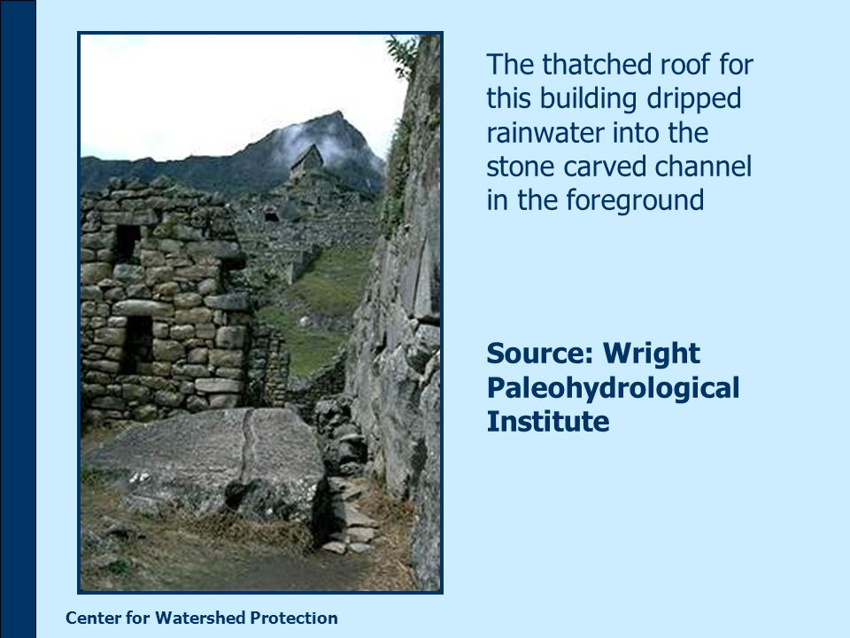 Center for Watershed Protection The thatched roof for this building dripped rainwater into the stone carved channel in the foreground Source: Wright Paleohydrological Institute