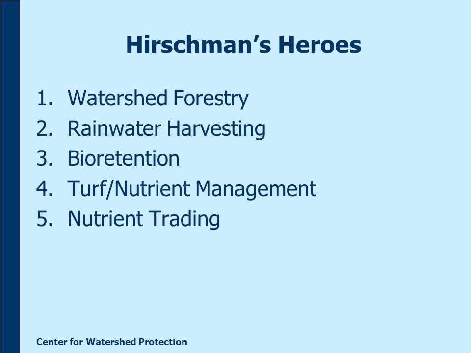 Center for Watershed Protection Hirschman's Heroes 1.Watershed Forestry 2.Rainwater Harvesting 3.Bioretention 4.Turf/Nutrient Management 5.Nutrient Trading