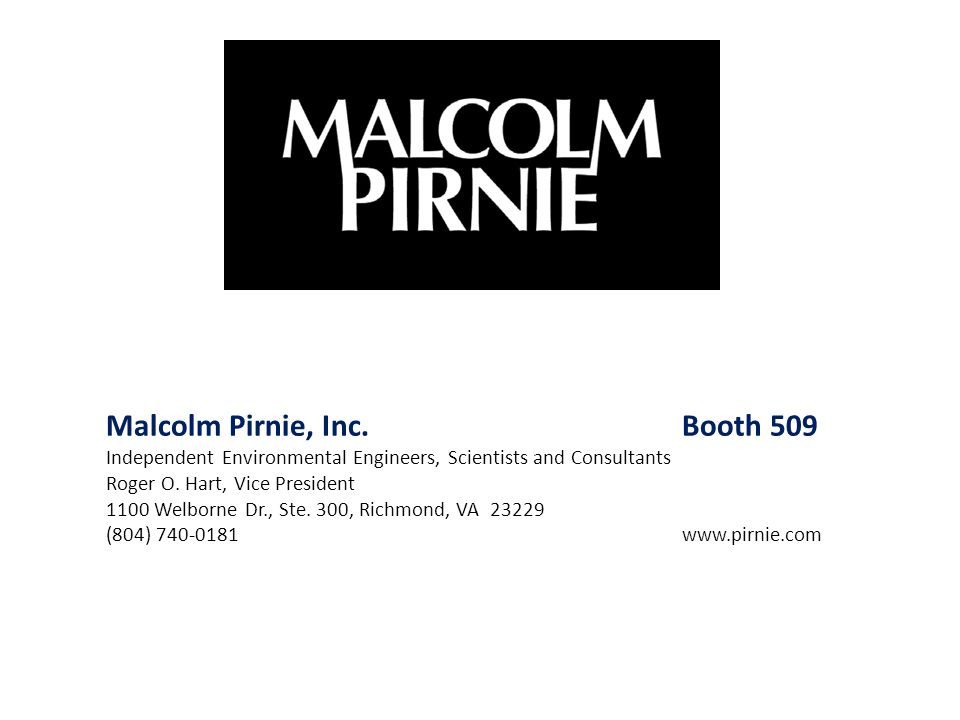 Malcolm Pirnie, Inc. Booth 509 Independent Environmental Engineers, Scientists and Consultants Roger O. Hart, Vice President 1100 Welborne Dr., Ste. 3
