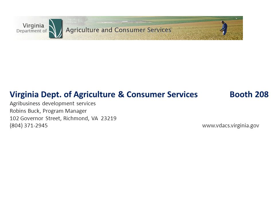 Virginia Dept. of Agriculture & Consumer ServicesBooth 208 Agribusiness development services Robins Buck, Program Manager 102 Governor Street, Richmon