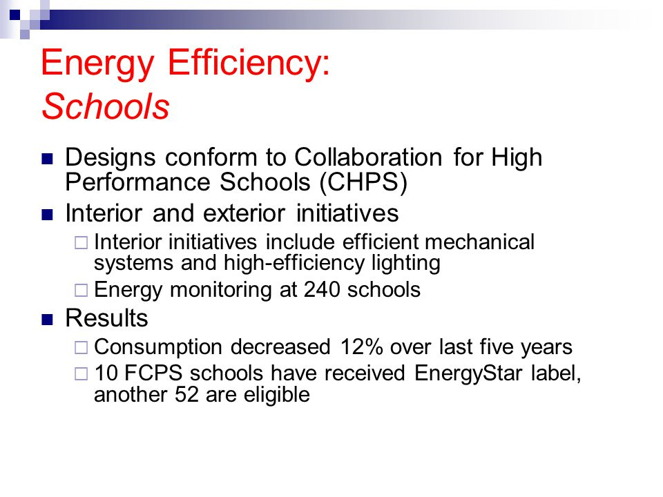 Energy Efficiency: Schools Designs conform to Collaboration for High Performance Schools (CHPS) Interior and exterior initiatives  Interior initiatives include efficient mechanical systems and high-efficiency lighting  Energy monitoring at 240 schools Results  Consumption decreased 12% over last five years  10 FCPS schools have received EnergyStar label, another 52 are eligible