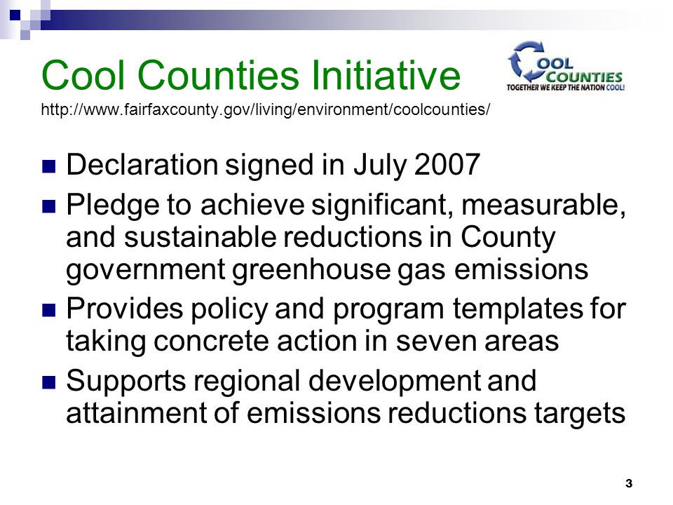 3 Cool Counties Initiative http://www.fairfaxcounty.gov/living/environment/coolcounties/ Declaration signed in July 2007 Pledge to achieve significant, measurable, and sustainable reductions in County government greenhouse gas emissions Provides policy and program templates for taking concrete action in seven areas Supports regional development and attainment of emissions reductions targets