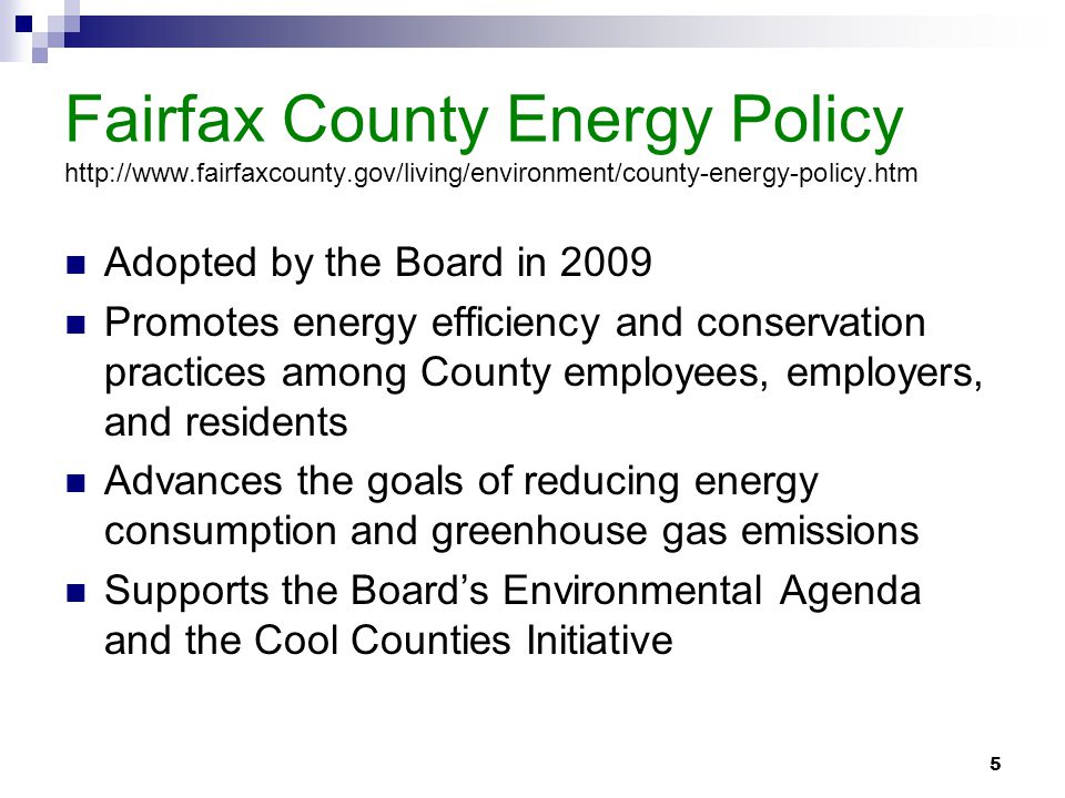 5 Fairfax County Energy Policy http://www.fairfaxcounty.gov/living/environment/county-energy-policy.htm Adopted by the Board in 2009 Promotes energy efficiency and conservation practices among County employees, employers, and residents Advances the goals of reducing energy consumption and greenhouse gas emissions Supports the Board's Environmental Agenda and the Cool Counties Initiative