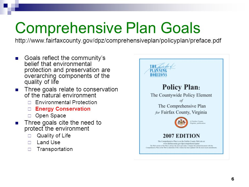 6 Comprehensive Plan Goals http://www.fairfaxcounty.gov/dpz/comprehensiveplan/policyplan/preface.pdf Goals reflect the community's belief that environmental protection and preservation are overarching components of the quality of life Three goals relate to conservation of the natural environment  Environmental Protection  Energy Conservation  Open Space Three goals cite the need to protect the environment  Quality of Life  Land Use  Transportation