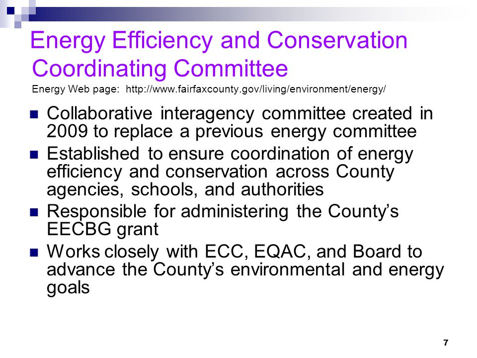 7 Energy Efficiency and Conservation Coordinating Committee Energy Web page: http://www.fairfaxcounty.gov/living/environment/energy/ Collaborative interagency committee created in 2009 to replace a previous energy committee Established to ensure coordination of energy efficiency and conservation across County agencies, schools, and authorities Responsible for administering the County's EECBG grant Works closely with ECC, EQAC, and Board to advance the County's environmental and energy goals