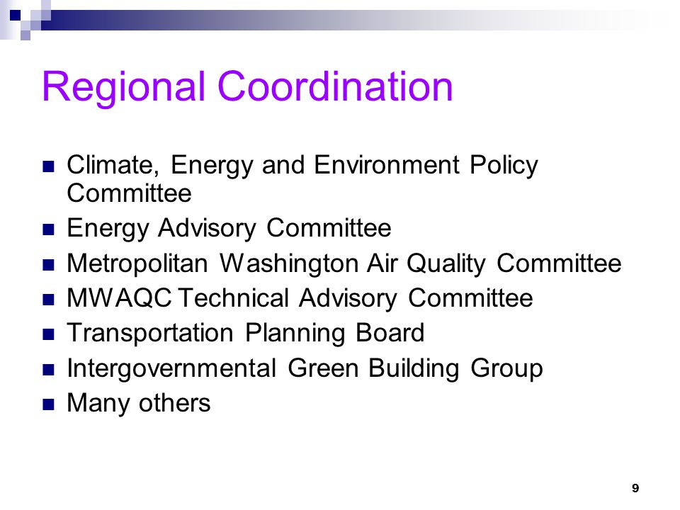 9 Regional Coordination Climate, Energy and Environment Policy Committee Energy Advisory Committee Metropolitan Washington Air Quality Committee MWAQC Technical Advisory Committee Transportation Planning Board Intergovernmental Green Building Group Many others