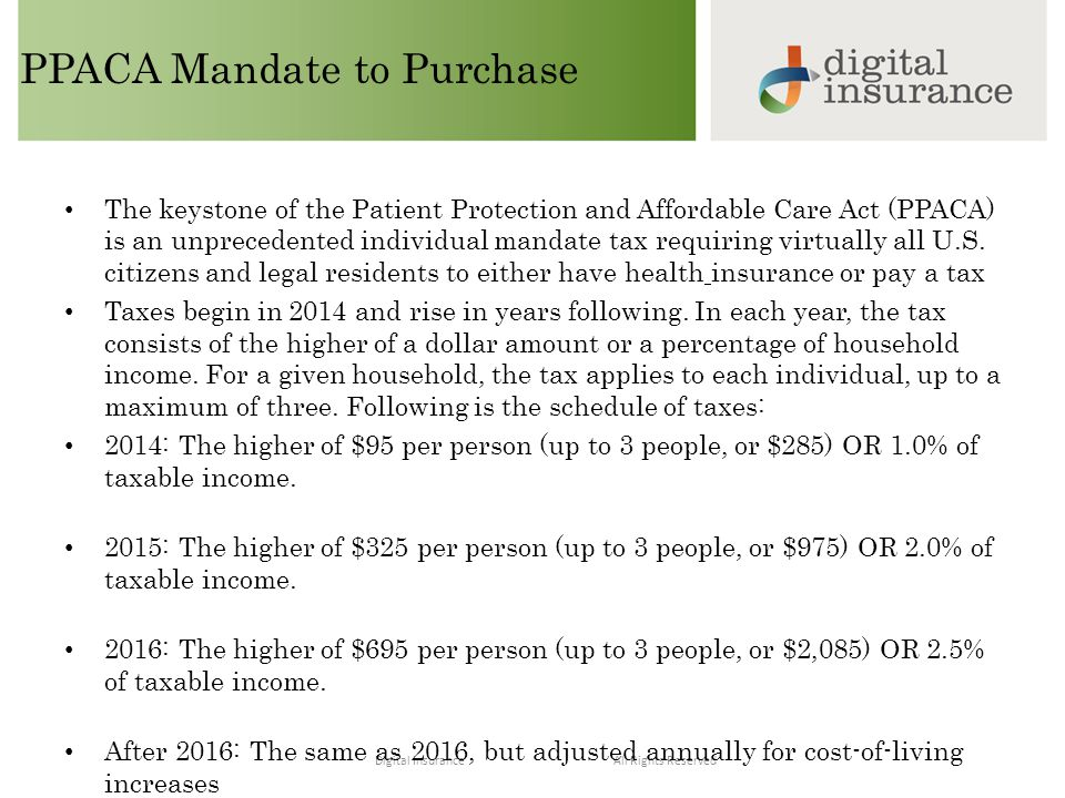 All Rights ReservedDigital Insurance PPACA Mandate to Purchase The keystone of the Patient Protection and Affordable Care Act (PPACA) is an unprecedented individual mandate tax requiring virtually all U.S.