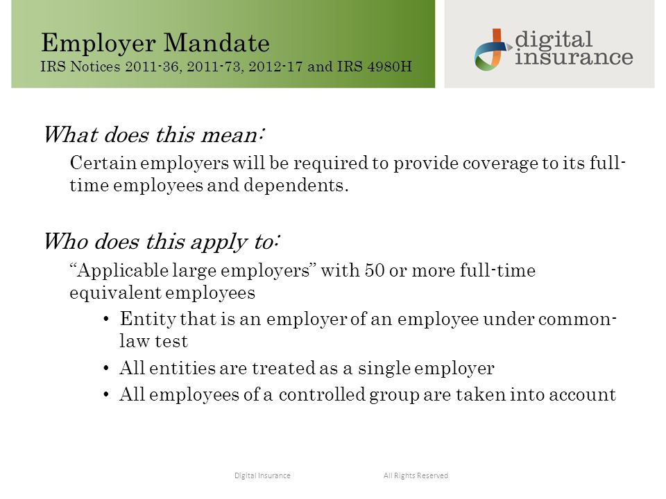 All Rights ReservedDigital Insurance Employer Mandate IRS Notices 2011-36, 2011-73, 2012-17 and IRS 4980H Deign Your Essential Benefits Understand Needs Keep Informed Stay Compliant Control Costs Educate and Engage What does this mean: Certain employers will be required to provide coverage to its full- time employees and dependents.