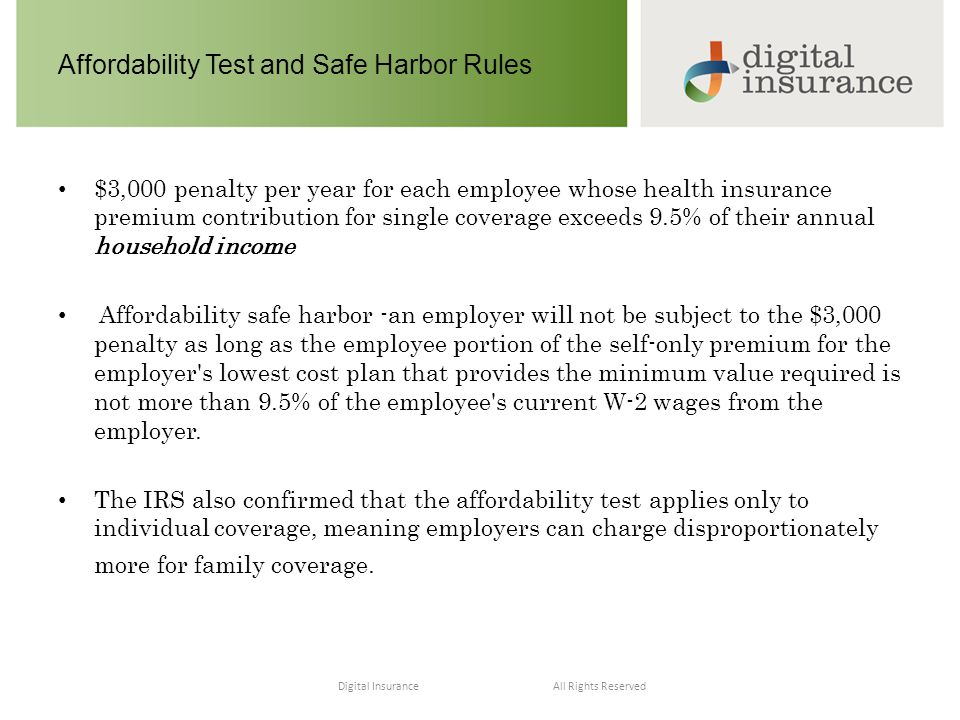 All Rights ReservedDigital Insurance Affordability Test and Safe Harbor Rules $3,000 penalty per year for each employee whose health insurance premium contribution for single coverage exceeds 9.5% of their annual household income Affordability safe harbor -an employer will not be subject to the $3,000 penalty as long as the employee portion of the self-only premium for the employer s lowest cost plan that provides the minimum value required is not more than 9.5% of the employee s current W-2 wages from the employer.