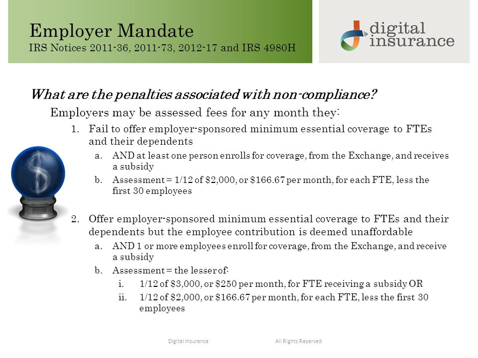 All Rights ReservedDigital Insurance Employer Mandate IRS Notices 2011-36, 2011-73, 2012-17 and IRS 4980H Deign Your Essential Benefits Understand Needs Keep Informed Stay Compliant Control Costs Educate and Engage What are the penalties associated with non-compliance.