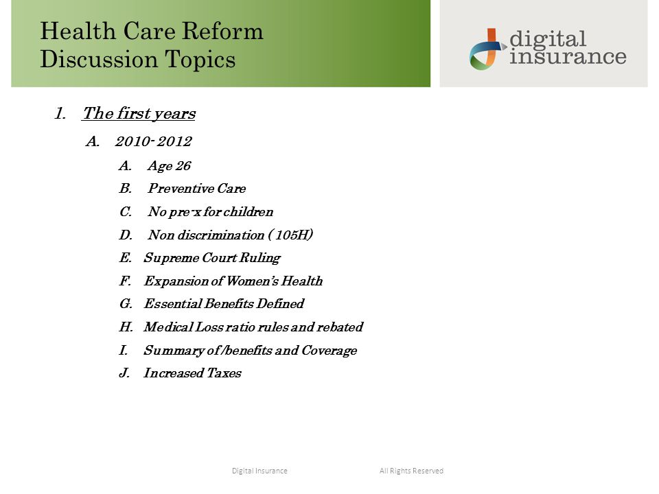 All Rights ReservedDigital Insurance Health Care Reform Discussion Topics 1.The first years A.2010- 2012 A.Age 26 B.Preventive Care C.No pre-x for children D.Non discrimination ( 105H) E.Supreme Court Ruling F.Expansion of Women's Health G.Essential Benefits Defined H.Medical Loss ratio rules and rebated I.Summary of /benefits and Coverage J.Increased Taxes